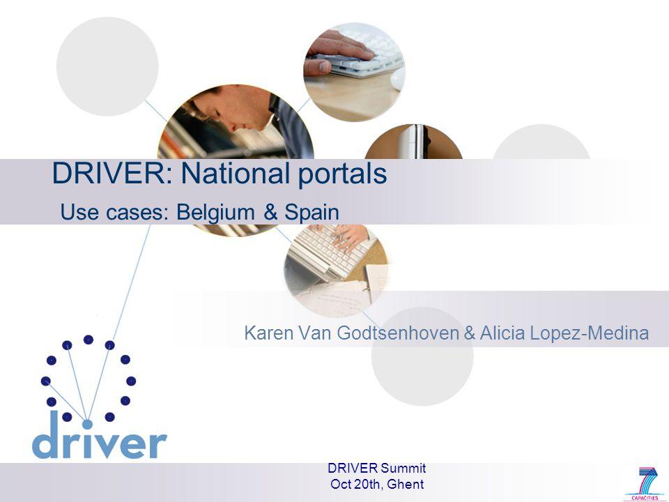 DRIVER Summit Oct 20th, Ghent DRIVER: National portals Use cases: Belgium & Spain Karen Van Godtsenhoven & Alicia Lopez-Medina