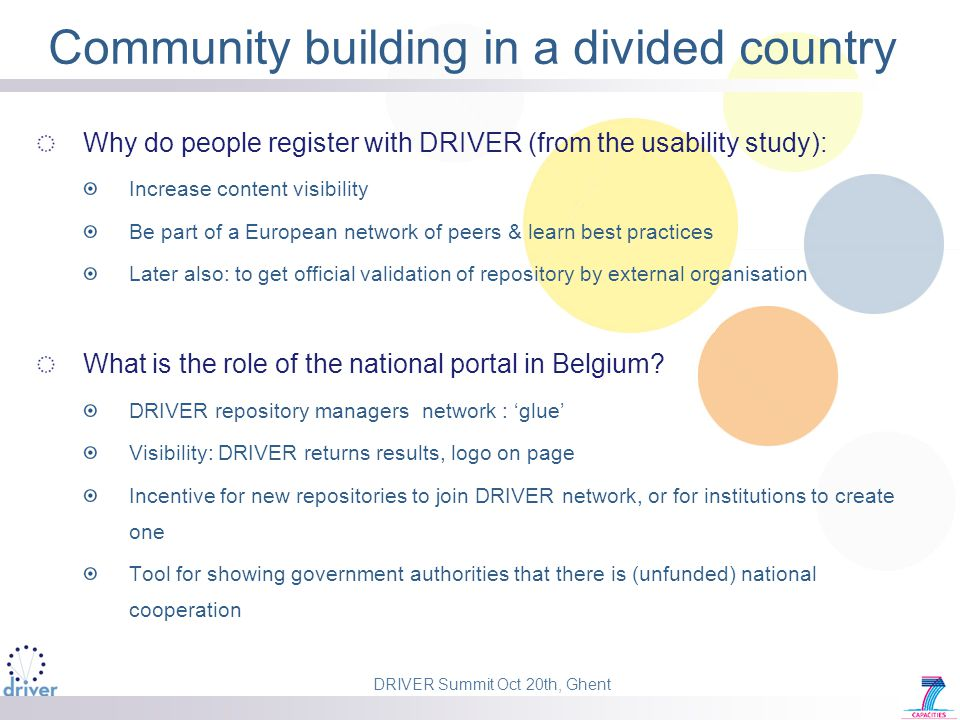 DRIVER Summit Oct 20th, Ghent Community building in a divided country Why do people register with DRIVER (from the usability study): Increase content visibility Be part of a European network of peers & learn best practices Later also: to get official validation of repository by external organisation What is the role of the national portal in Belgium.