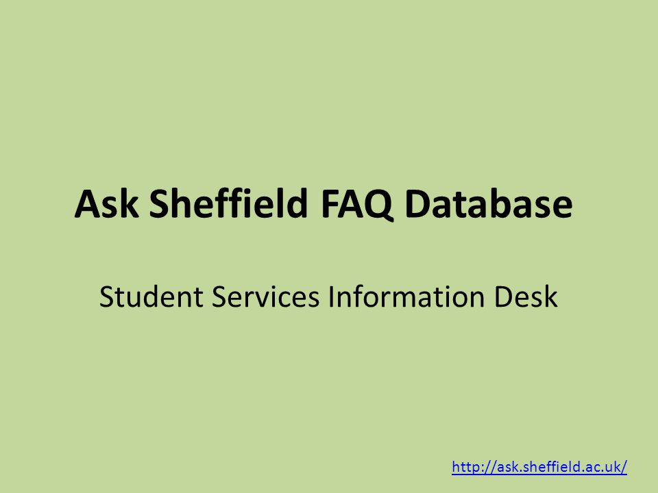 Purpose Answering general enquiries about student related matters – Prospective students – Current students – Alumni Signpost to specialist information resource Being signposted from specialist information http://ask.sheffield.ac.uk/