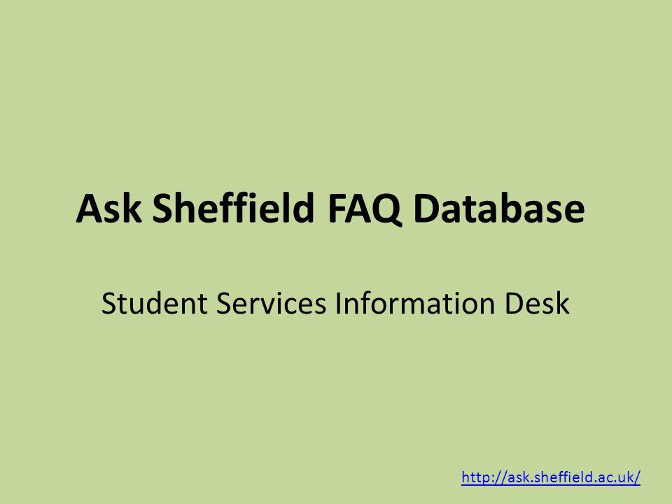 Ask Sheffield FAQ Database http://ask.sheffield.ac.uk/ Student Services Information Desk