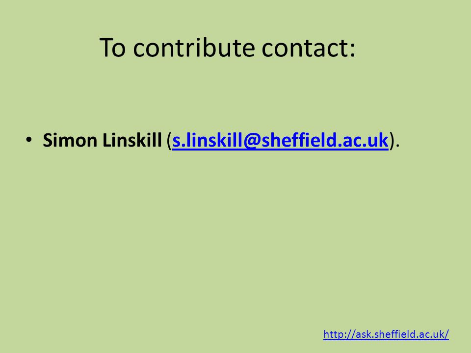 To contribute contact: Simon Linskill (s.linskill@sheffield.ac.uk).s.linskill@sheffield.ac.uk http://ask.sheffield.ac.uk/