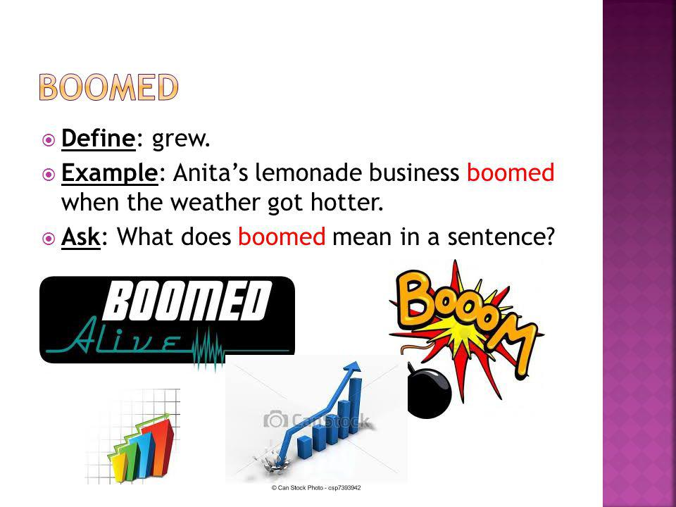  Define: grew.  Example: Anita's lemonade business boomed when the weather got hotter.  Ask: What does boomed mean in a sentence?