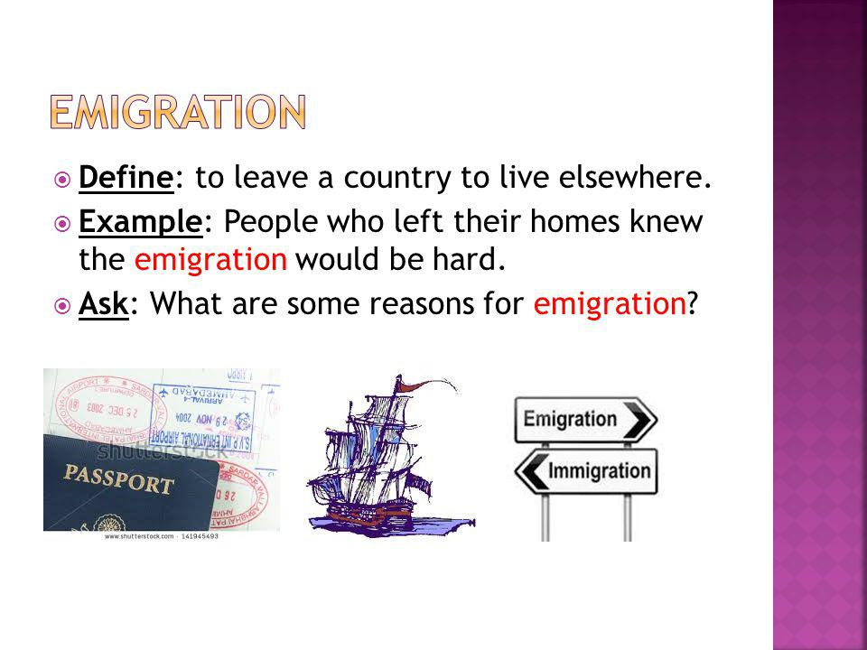  Define: to leave a country to live elsewhere.  Example: People who left their homes knew the emigration would be hard.  Ask: What are some reasons