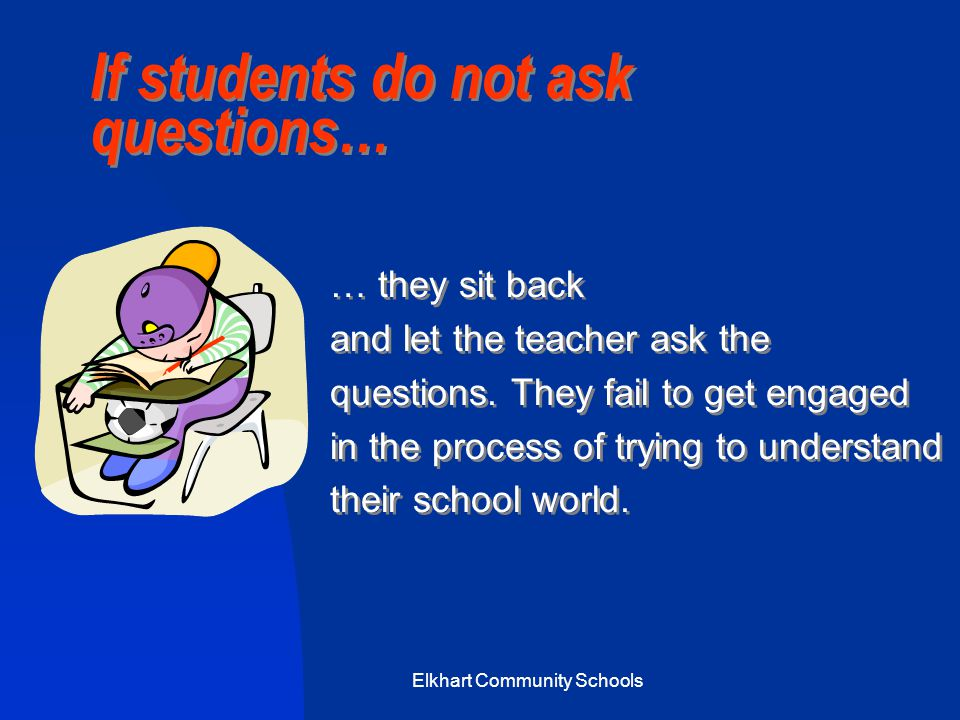Elkhart Community Schools If students do not ask questions… … they sit back and let the teacher ask the questions.
