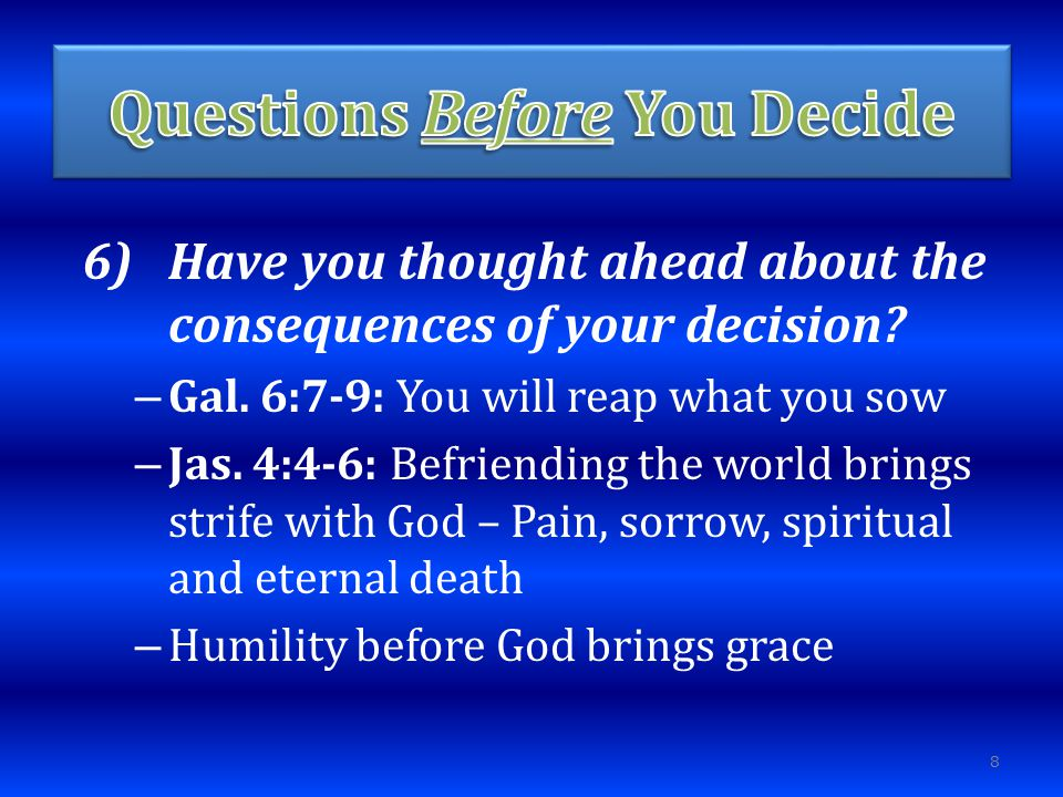 6)Have you thought ahead about the consequences of your decision.