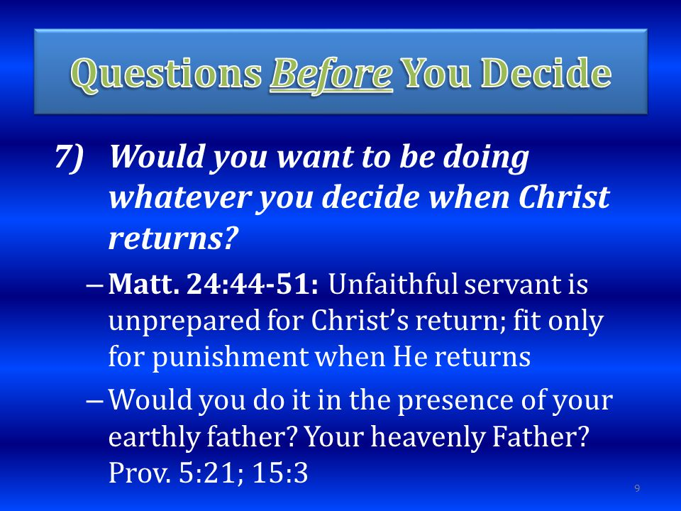 7)Would you want to be doing whatever you decide when Christ returns.