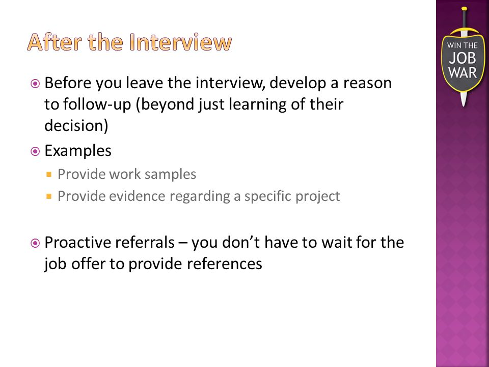  Before you leave the interview, develop a reason to follow-up (beyond just learning of their decision)  Examples  Provide work samples  Provide evidence regarding a specific project  Proactive referrals – you don't have to wait for the job offer to provide references