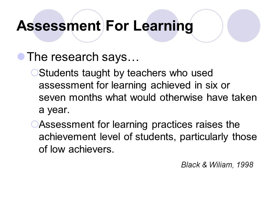 Assessment For Learning The research says…  Students taught by teachers who used assessment for learning achieved in six or seven months what would otherwise have taken a year.