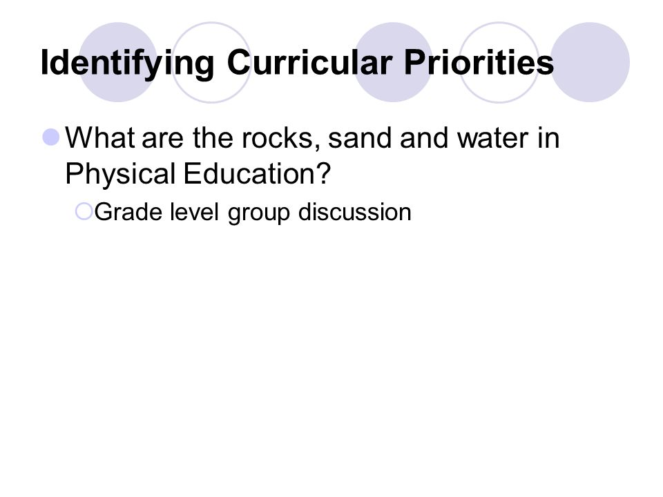 Identifying Curricular Priorities What are the rocks, sand and water in Physical Education.