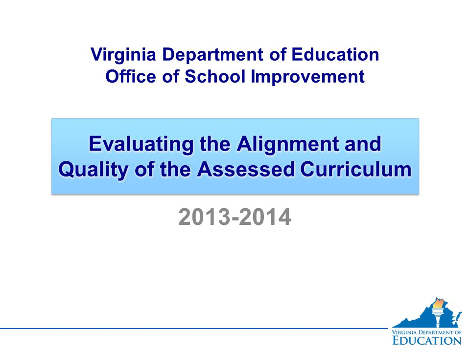 Evaluating the Alignment and Quality of the Assessed Curriculum Virginia Department of Education Office of School Improvement 2013-2014