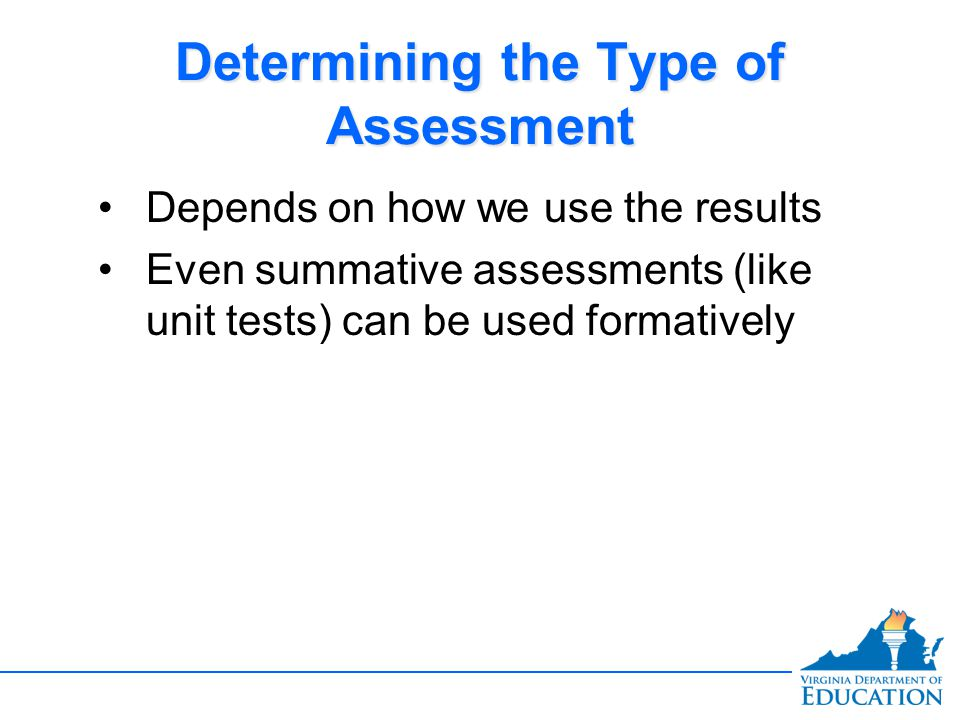 Determining the Type of Assessment Depends on how we use the results Even summative assessments (like unit tests) can be used formatively Depends on how we use the results Even summative assessments (like unit tests) can be used formatively