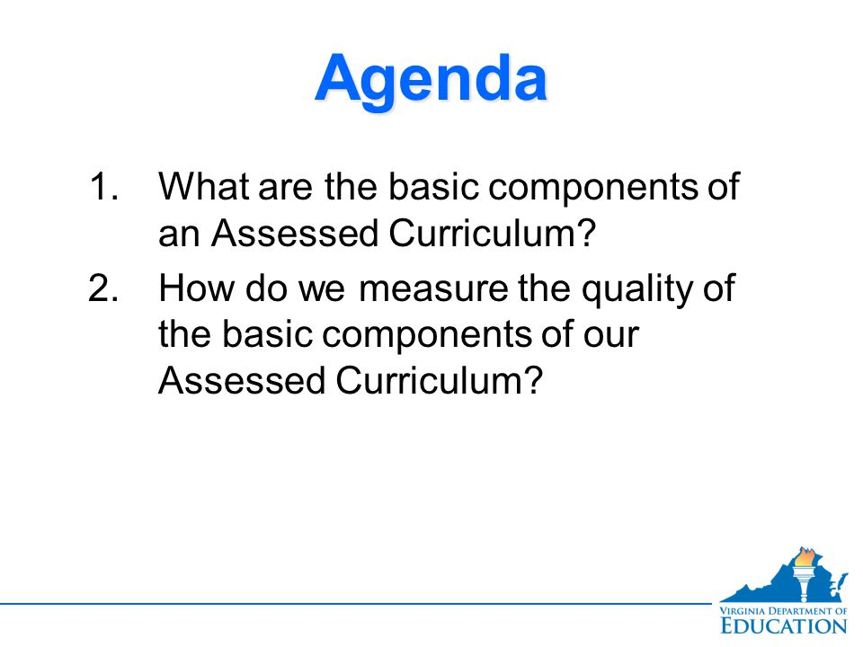 AgendaAgenda 1.What are the basic components of an Assessed Curriculum.