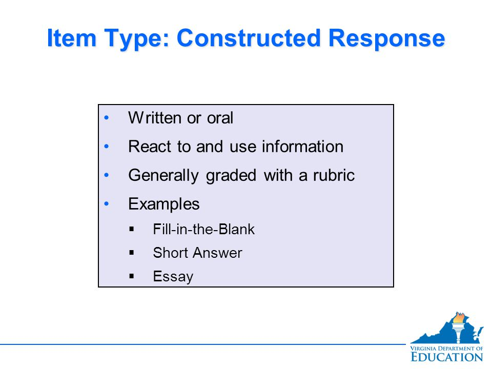 Item Type: Constructed Response Written or oral React to and use information Generally graded with a rubric Examples  Fill-in-the-Blank  Short Answer  Essay Written or oral React to and use information Generally graded with a rubric Examples  Fill-in-the-Blank  Short Answer  Essay