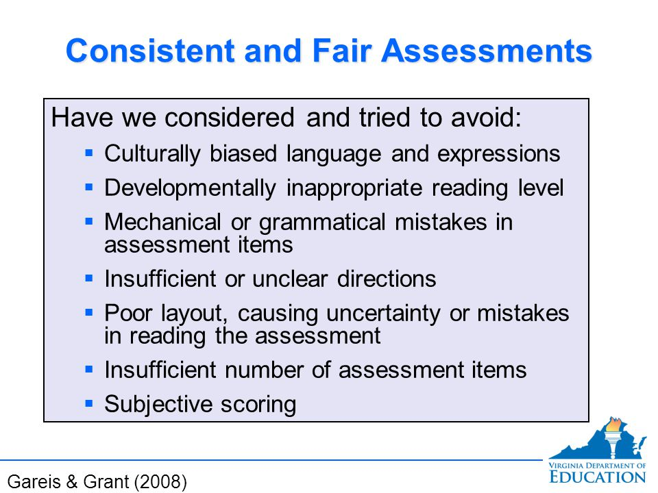 Consistent and Fair Assessments Have we considered and tried to avoid:  Culturally biased language and expressions  Developmentally inappropriate reading level  Mechanical or grammatical mistakes in assessment items  Insufficient or unclear directions  Poor layout, causing uncertainty or mistakes in reading the assessment  Insufficient number of assessment items  Subjective scoring Have we considered and tried to avoid:  Culturally biased language and expressions  Developmentally inappropriate reading level  Mechanical or grammatical mistakes in assessment items  Insufficient or unclear directions  Poor layout, causing uncertainty or mistakes in reading the assessment  Insufficient number of assessment items  Subjective scoring Gareis & Grant (2008)