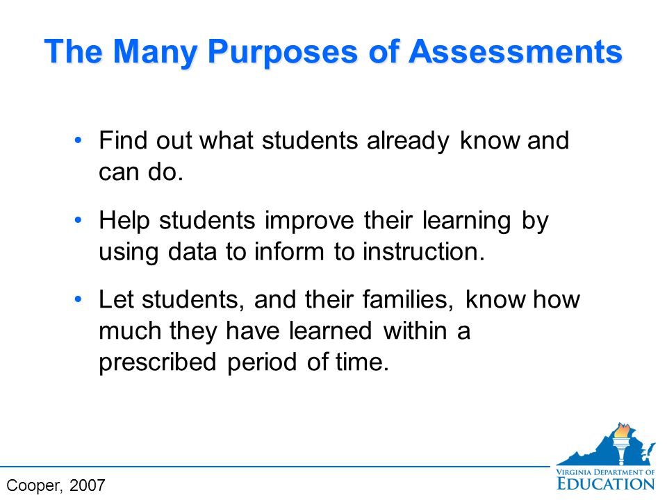 The Many Purposes of Assessments Find out what students already know and can do.