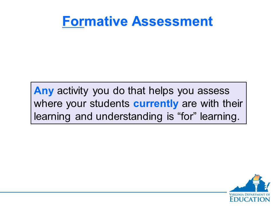 Formative Assessment Any activity you do that helps you assess where your students currently are with their learning and understanding is for learning.