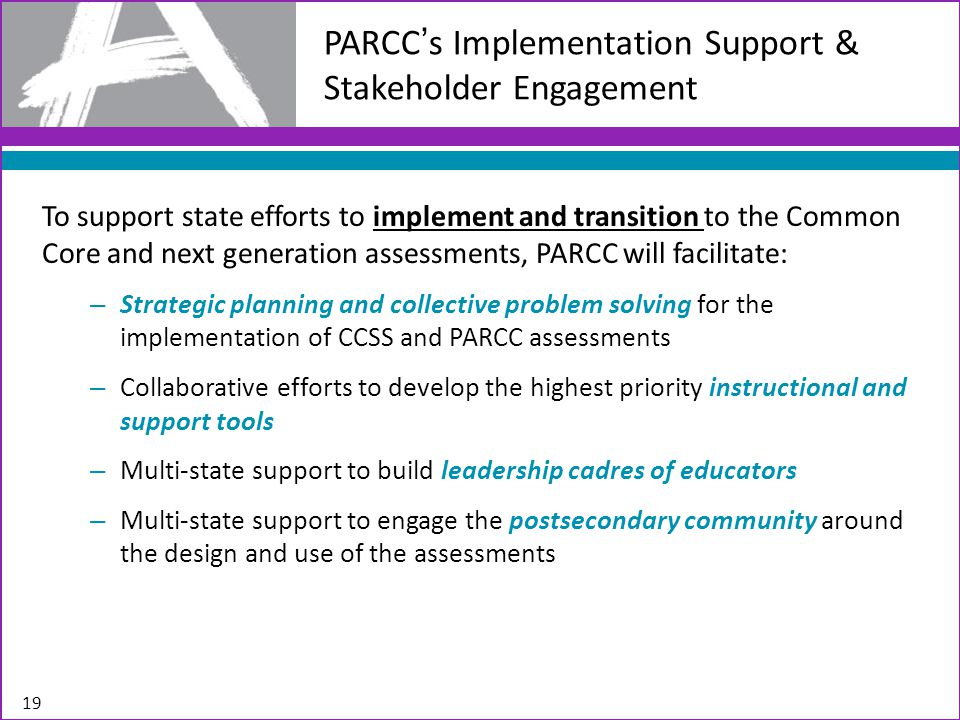 19 PARCC's Implementation Support & Stakeholder Engagement To support state efforts to implement and transition to the Common Core and next generation assessments, PARCC will facilitate: – Strategic planning and collective problem solving for the implementation of CCSS and PARCC assessments – Collaborative efforts to develop the highest priority instructional and support tools – Multi-state support to build leadership cadres of educators – Multi-state support to engage the postsecondary community around the design and use of the assessments