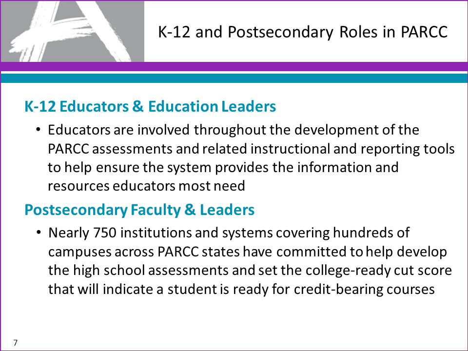 7 K-12 and Postsecondary Roles in PARCC K-12 Educators & Education Leaders Educators are involved throughout the development of the PARCC assessments and related instructional and reporting tools to help ensure the system provides the information and resources educators most need Postsecondary Faculty & Leaders Nearly 750 institutions and systems covering hundreds of campuses across PARCC states have committed to help develop the high school assessments and set the college-ready cut score that will indicate a student is ready for credit-bearing courses
