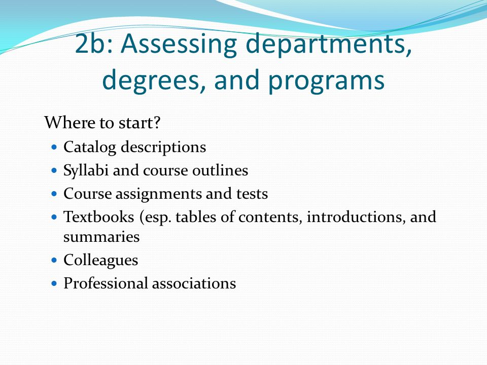 2b: Assessing departments, degrees, and programs Where to start? Catalog descriptions Syllabi and course outlines Course assignments and tests Textboo