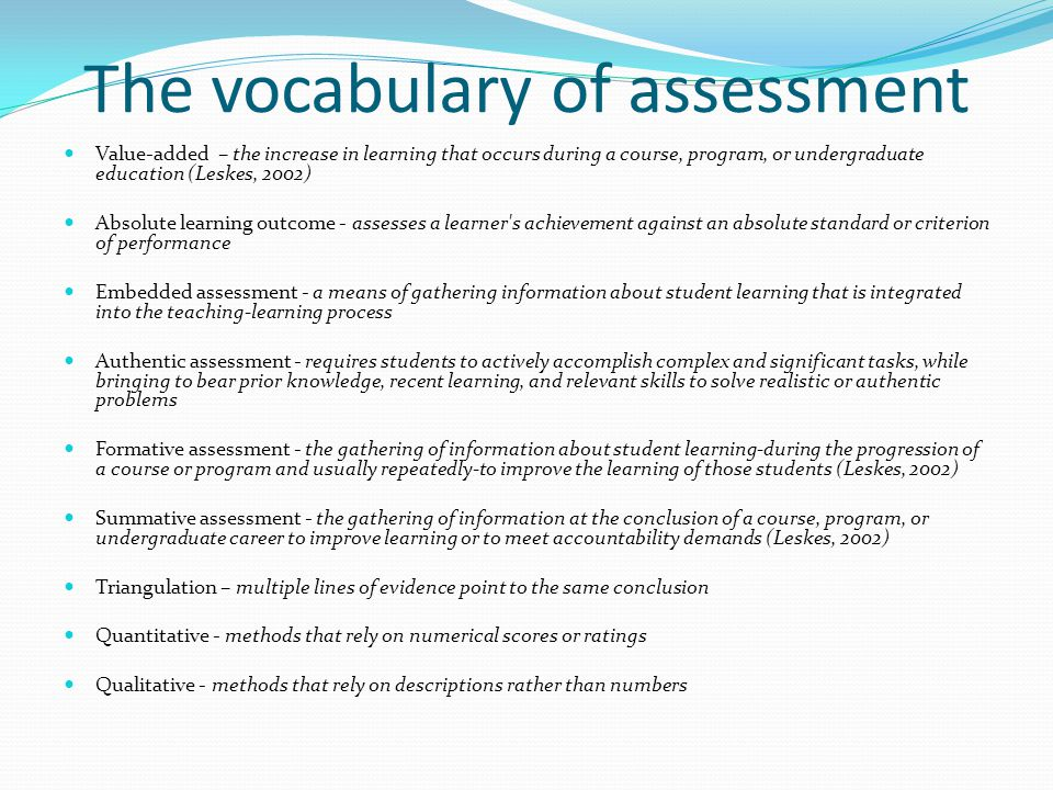 The vocabulary of assessment Value-added – the increase in learning that occurs during a course, program, or undergraduate education (Leskes, 2002) Ab