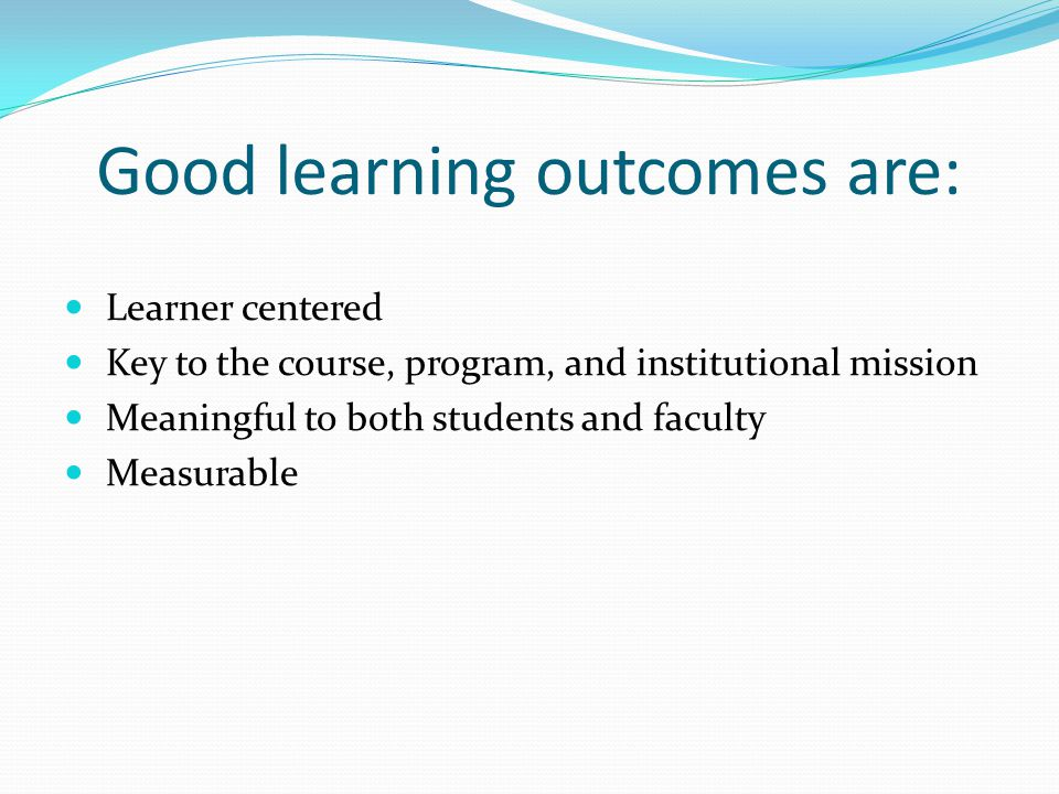 Good learning outcomes are: Learner centered Key to the course, program, and institutional mission Meaningful to both students and faculty Measurable