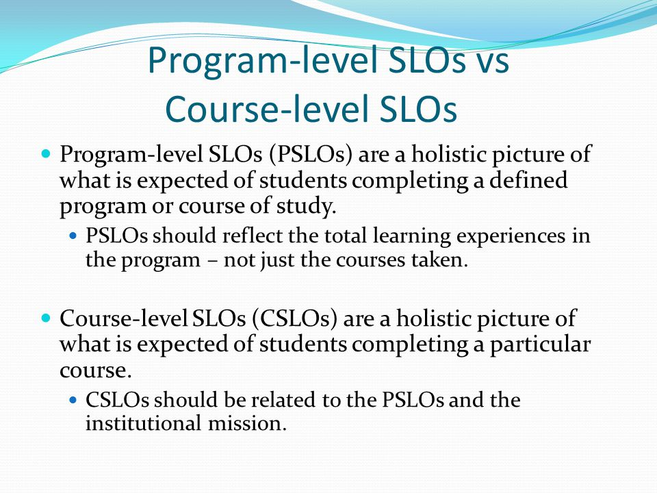 Program-level SLOs vs Course-level SLOs Program-level SLOs (PSLOs) are a holistic picture of what is expected of students completing a defined program