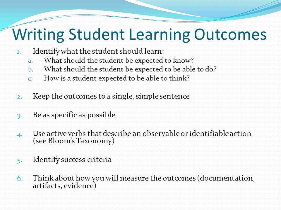 Writing Student Learning Outcomes 1. Identify what the student should learn: a. What should the student be expected to know? b. What should the studen