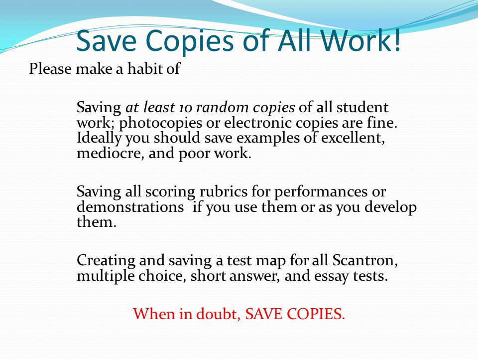 Save Copies of All Work! Please make a habit of Saving at least 10 random copies of all student work; photocopies or electronic copies are fine. Ideal