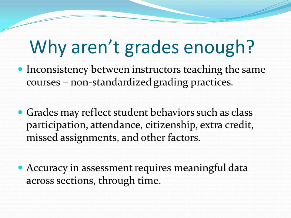 Why aren't grades enough? Inconsistency between instructors teaching the same courses – non-standardized grading practices. Grades may reflect student