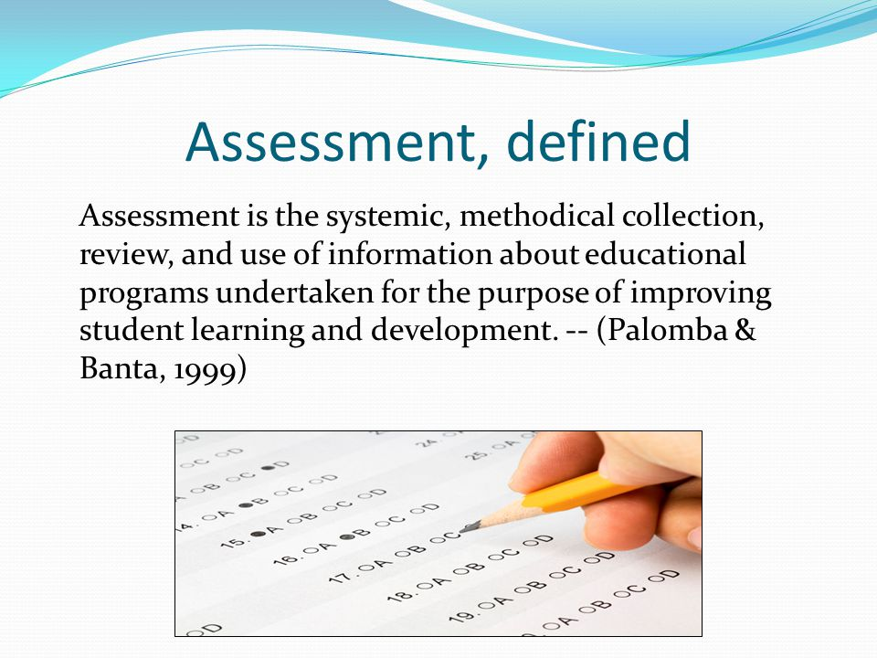 Assessment, defined Assessment is the systemic, methodical collection, review, and use of information about educational programs undertaken for the pu