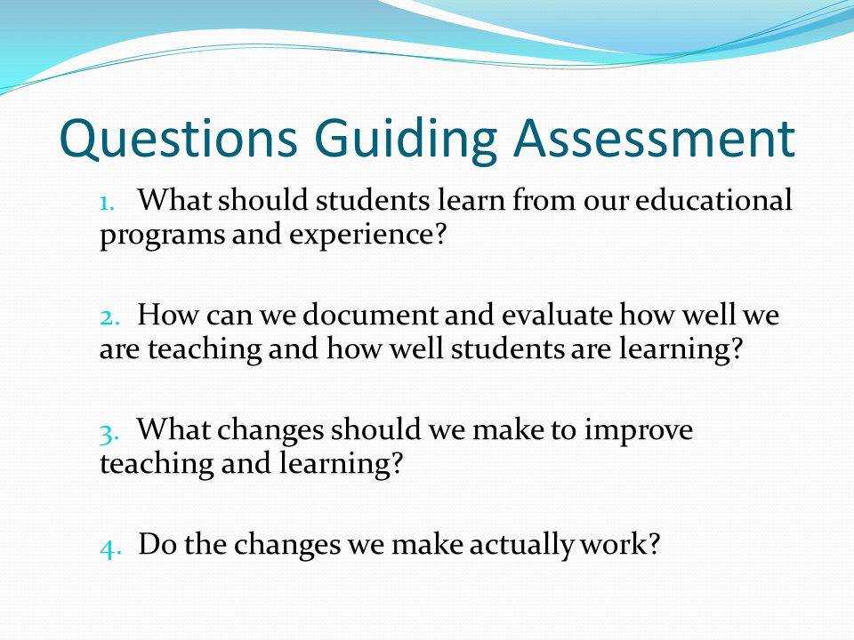 Questions Guiding Assessment 1. What should students learn from our educational programs and experience? 2. How can we document and evaluate how well