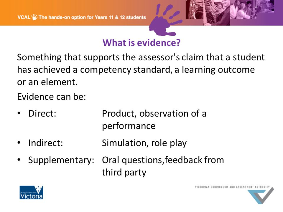 What is evidence? Something that supports the assessor's claim that a student has achieved a competency standard, a learning outcome or an element. Ev