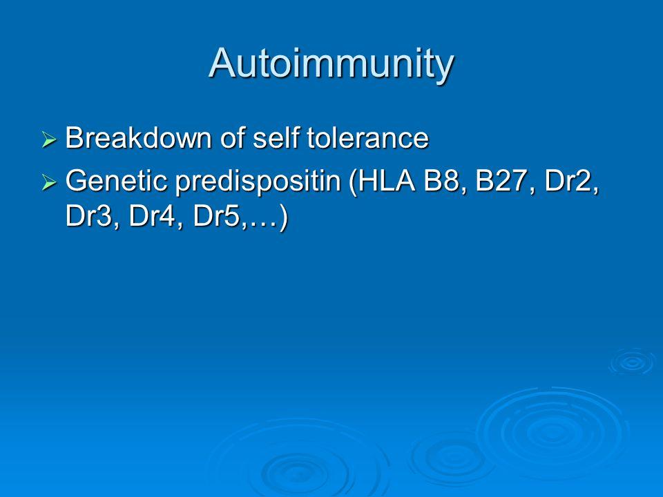 Autoimmunity  Breakdown of self tolerance  Genetic predispositin (HLA B8, B27, Dr2, Dr3, Dr4, Dr5,…)