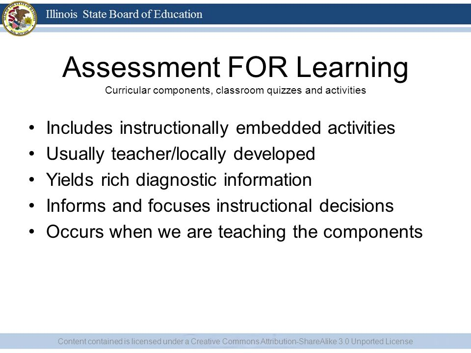Assessment FOR Learning Curricular components, classroom quizzes and activities Includes instructionally embedded activities Usually teacher/locally developed Yields rich diagnostic information Informs and focuses instructional decisions Occurs when we are teaching the components Content contained is licensed under a Creative Commons Attribution-ShareAlike 3.0 Unported License