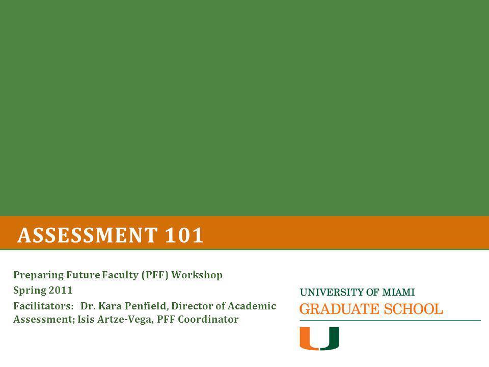 ASSESSMENT 101 Preparing Future Faculty (PFF) Workshop Spring 2011 Facilitators: Dr.