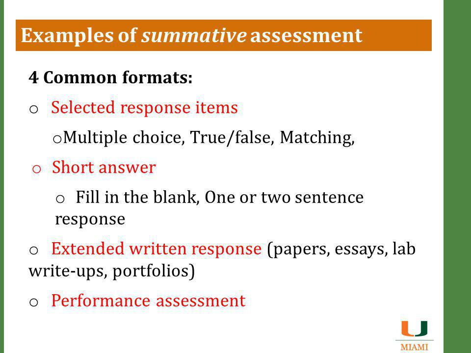 Examples of summative assessment 4 Common formats: o Selected response items o Multiple choice, True/false, Matching, o Short answer o Fill in the blank, One or two sentence response o Extended written response (papers, essays, lab write-ups, portfolios) o Performance assessment