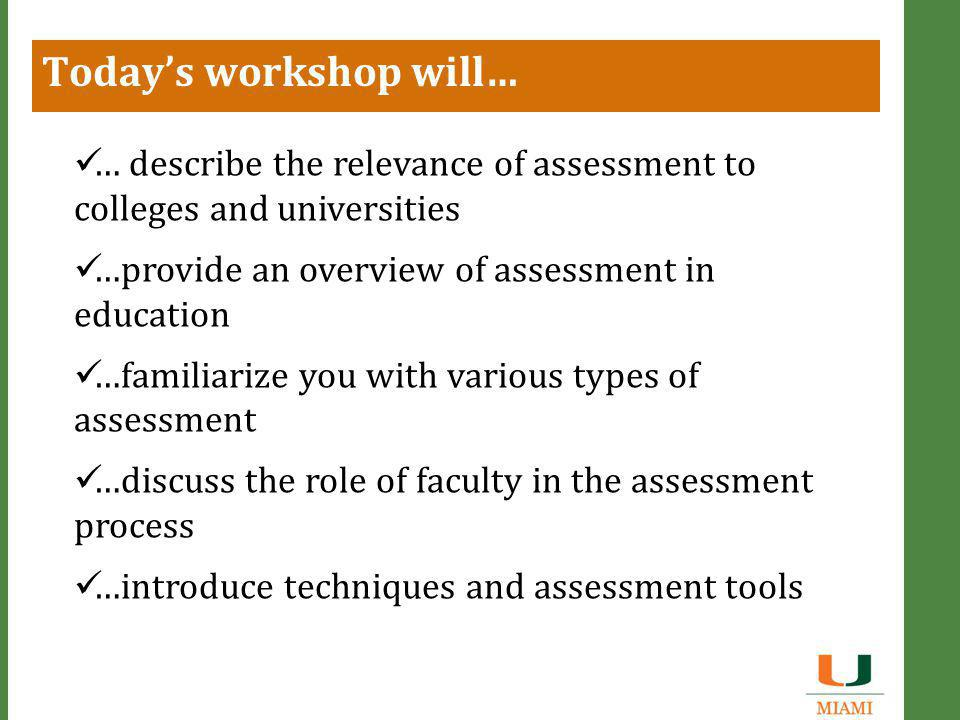 Today's workshop will… … describe the relevance of assessment to colleges and universities …provide an overview of assessment in education …familiarize you with various types of assessment …discuss the role of faculty in the assessment process …introduce techniques and assessment tools