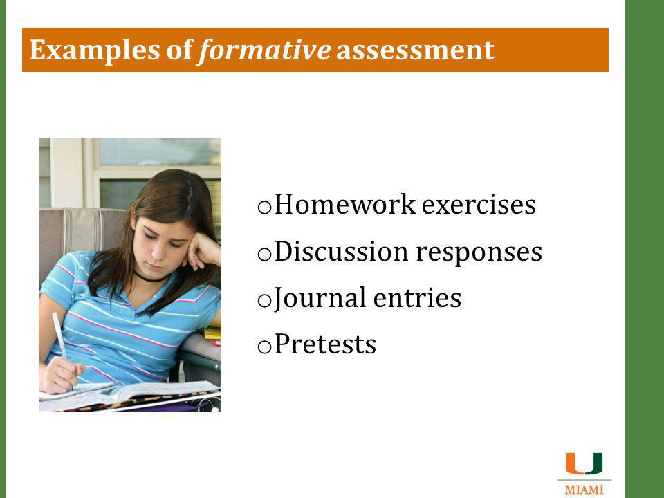 Examples of formative assessment o Homework exercises o Discussion responses o Journal entries o Pretests