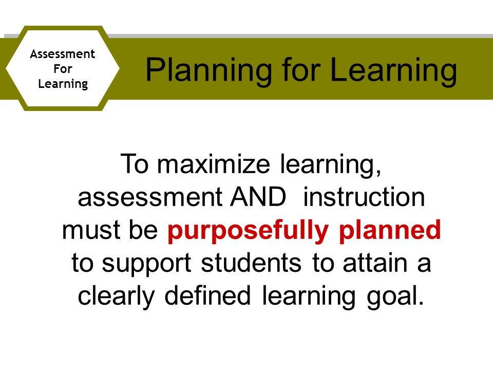To maximize learning, assessment AND instruction must be purposefully planned to support students to attain a clearly defined learning goal.