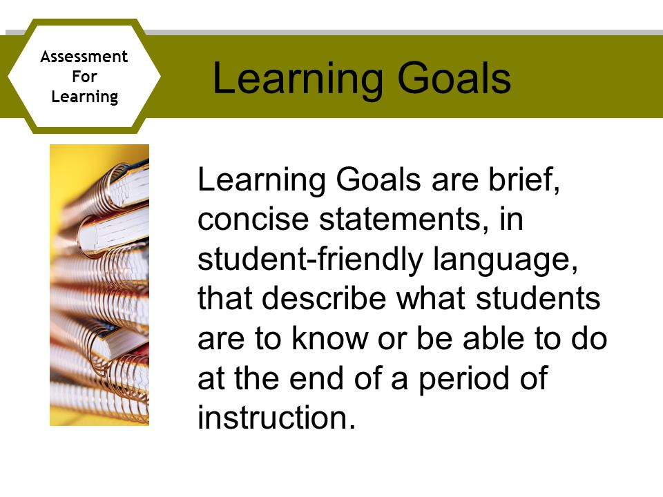 Learning Goals are brief, concise statements, in student-friendly language, that describe what students are to know or be able to do at the end of a period of instruction.