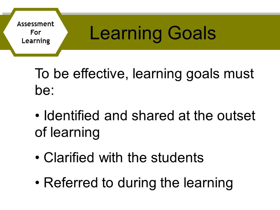 To be effective, learning goals must be: Identified and shared at the outset of learning Clarified with the students Referred to during the learning Learning Goals Assessment For Learning