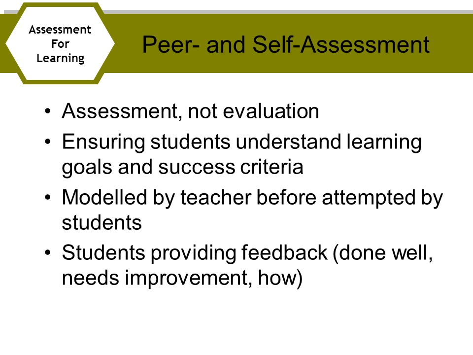 Assessment, not evaluation Ensuring students understand learning goals and success criteria Modelled by teacher before attempted by students Students providing feedback (done well, needs improvement, how) Peer- and Self-Assessment Assessment For Learning