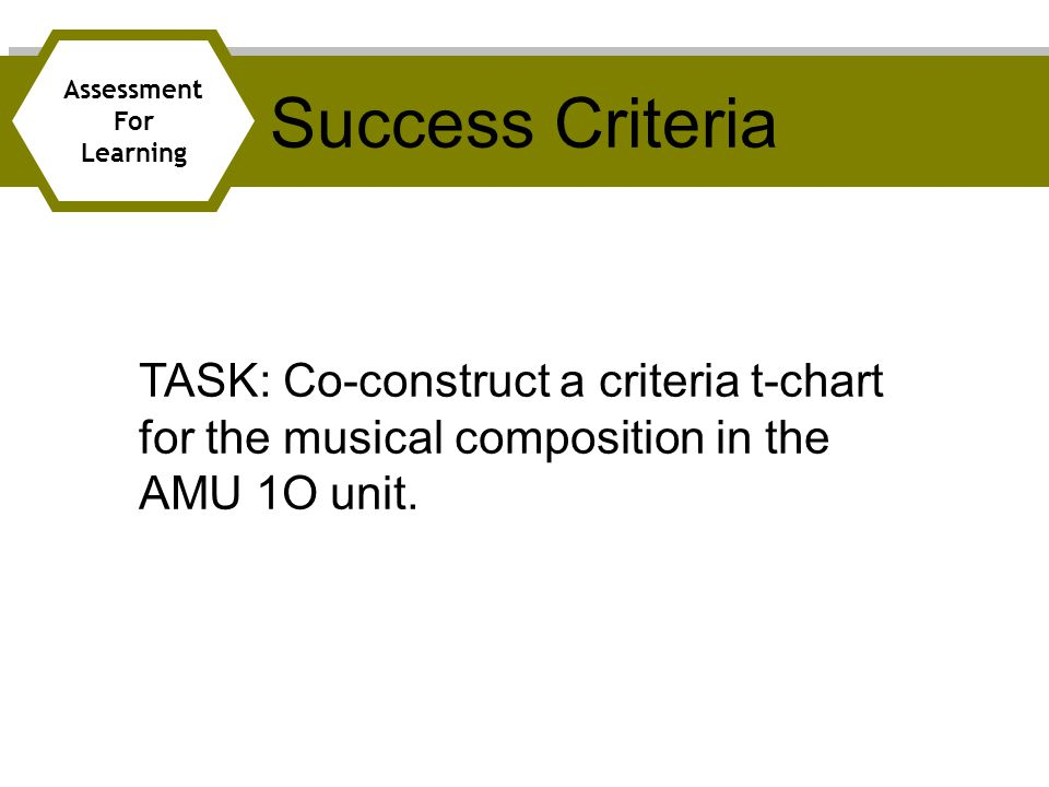Success Criteria Assessment For Learning TASK: Co-construct a criteria t-chart for the musical composition in the AMU 1O unit.