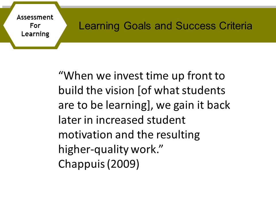 When we invest time up front to build the vision [of what students are to be learning], we gain it back later in increased student motivation and the resulting higher-quality work. Chappuis (2009) Learning Goals and Success Criteria Assessment For Learning