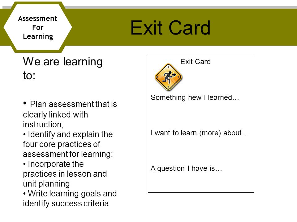 Exit Card Assessment For Learning We are learning to: Plan assessment that is clearly linked with instruction; Identify and explain the four core practices of assessment for learning; Incorporate the practices in lesson and unit planning Write learning goals and identify success criteria Exit Card Something new I learned… I want to learn (more) about… A question I have is…