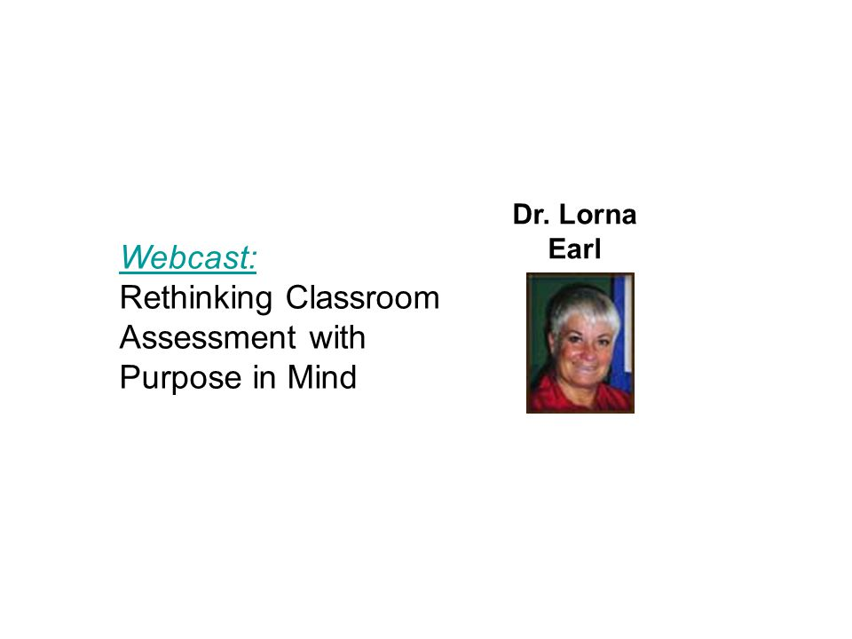 Webcast: Rethinking Classroom Assessment with Purpose in Mind Dr. Lorna Earl