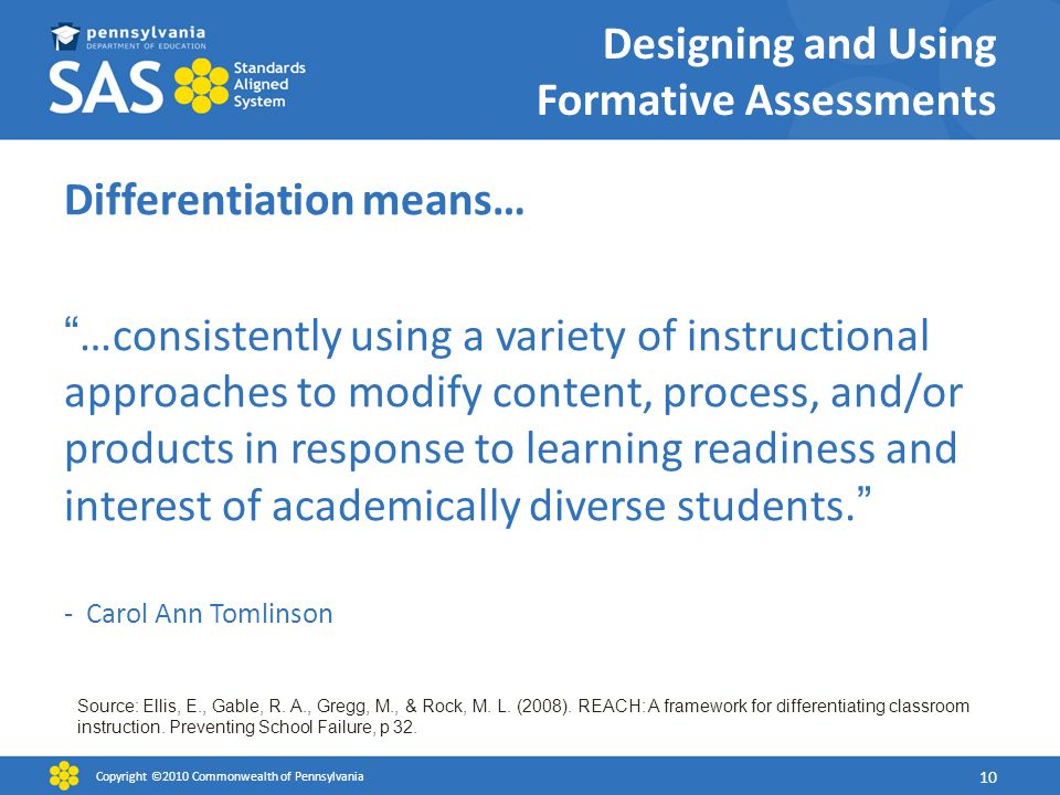 Designing and Using Formative Assessments Differentiation means… …consistently using a variety of instructional approaches to modify content, process, and/or products in response to learning readiness and interest of academically diverse students.