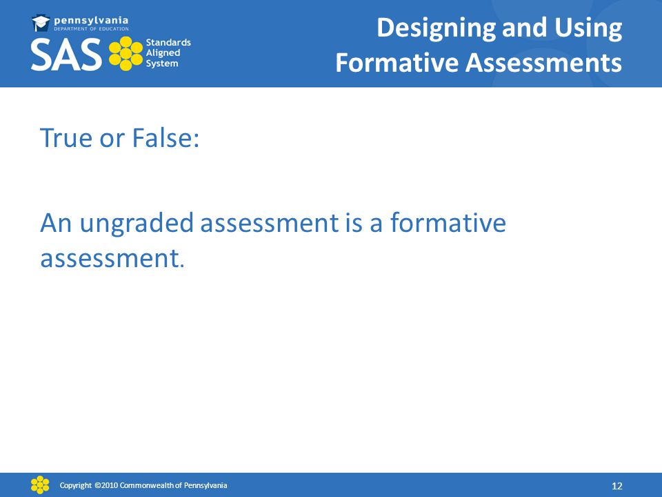 Designing and Using Formative Assessments True or False: An ungraded assessment is a formative assessment.