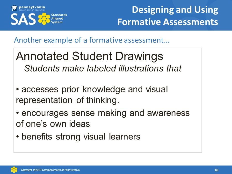 Designing and Using Formative Assessments Another example of a formative assessment… Copyright ©2010 Commonwealth of Pennsylvania 18 Annotated Student Drawings Students make labeled illustrations that accesses prior knowledge and visual representation of thinking.