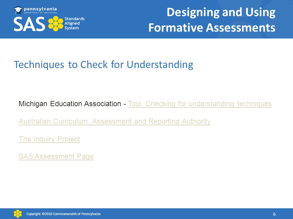 Designing and Using Formative Assessments Techniques to Check for Understanding Copyright ©2010 Commonwealth of Pennsylvania 6 Michigan Education Association - Tool: Checking for understanding techniquesTool: Checking for understanding techniques Australian Curriculum, Assessment and Reporting Authority The Inquiry Project SAS Assessment Page